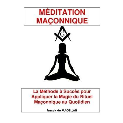 MÉDITATION MAÇONNIQUE, La Méthode à Succès pour Appliquer la Magie du Rituel Maçonnique au Quotidien