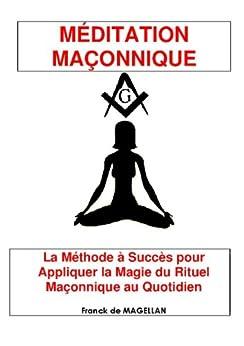 MÉDITATION MAÇONNIQUE, La Méthode à Succès pour Appliquer la Magie du Rituel Maçonnique au Quotidien par [MAGELLAN, Franck de]