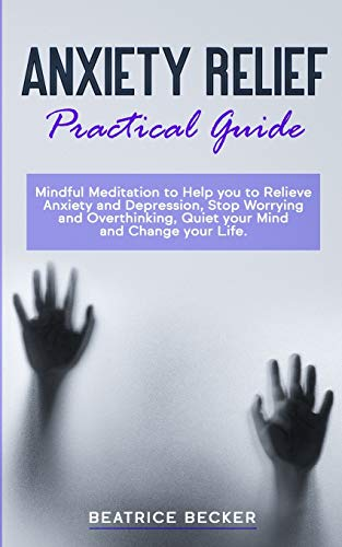 Anxiety Relief - Practical Guide: Mindful Meditation to Help you to Relieve Anxiety and Depression, Stop Worrying and Overthinking, Quiet your Mind and Change your Life