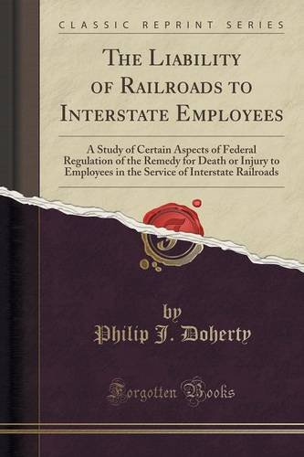 The Liability of Railroads to Interstate Employees: A Study of Certain Aspects of Federal Regulation of the Remedy for Death or Injury to Employees in ... of Interstate Railroads (Classic Reprint)