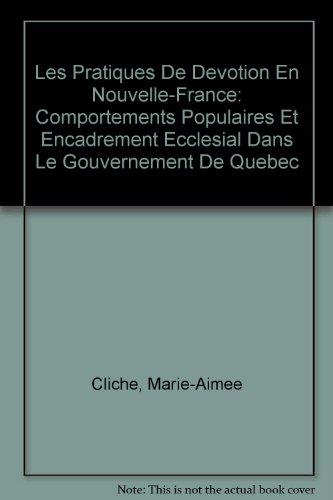 Les Pratiques De Devotion En Nouvelle-France: Comportements Populaires Et Encadrement Ecclesial Dans Le Gouvernement De Quebec