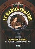 Le radio-traître. Jean Hérold-Paquis, la voix de la collaboration