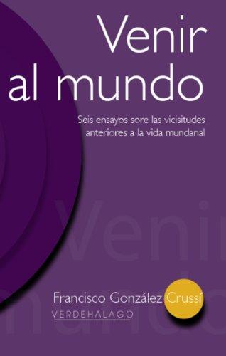 Venir al mundo. Seis ensayos sobre las vicisitudes anteriores a la vida mundanal. por Francisco González Crussí