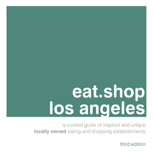 Eat.Shop Los Angeles: An Encapsulated View of the Most Interesting, Inspired and Authentic Locally Owned Eating and Shopping Establishments (Eat.shop Guides)