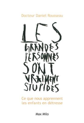 Les grandes personnes sont vraiment stupides: Ce que nous apprennent les enfants en détresse - Essais - documents (Essais-Documents) par Daniel Rousseau