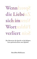 Wenn die Liebe sich im Wort verliert: Das Mysterium der Sprache in der Religion. Eine spielerische Reise zum Alphabet. (German Edition)