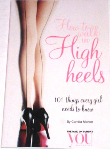 How to Walk in High Heels:  101 Things Every Girl Needs to Know