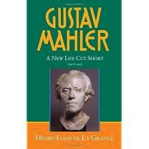Gustav Mahler: Volume 4: A New Life Cut Short (1907-1911): New Life Cut Short (1907-1911) v. 4 (DE LA GRANGE:MAHLER 4 VOLS SERIES MS C)