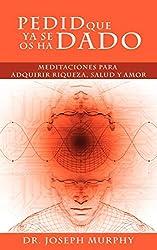 Pedid Que YA Se OS Ha Dado: Meditaciones Para Adquirir Riqueza, Salud y Amor Usando El Poder de La Mente Subconsciente