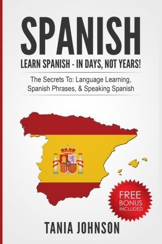 Spanish: Learn Spanish - In Days, Not Years!: The Secrets To: Language Learning, Spanish Phrases, Speaking Spanish por Tania Johnson
