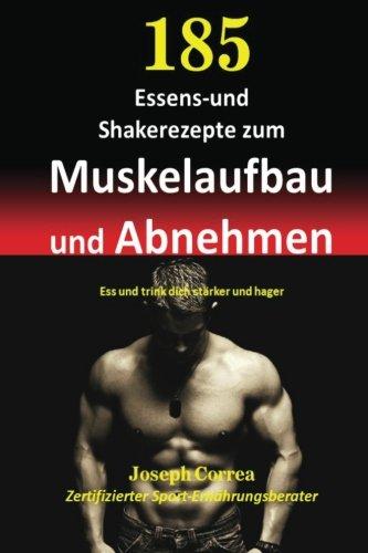 185 Essens-und Shakerezepte zum Muskelaufbau und Abnehmen