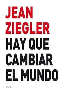 HAY QUE CAMBIAR EL MUNDO par Jean Ziegler