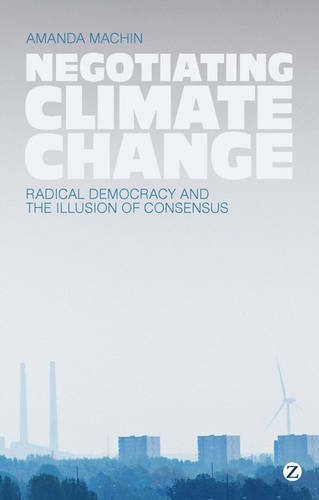 Negotiating Climate Change: Radical Democracy and the Illusion of Consensus by Amanda Machin (2013-08-08)