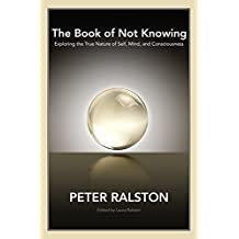 The Book of Not Knowing: Exploring the True Nature of Self, Mind, and Consciousness