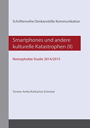 Smartphones und andere kulturelle Katastrophen (II): - Nomophobie Studie 2014/2015 - (Schriftenreihe Denkanstöße Kommunikation)