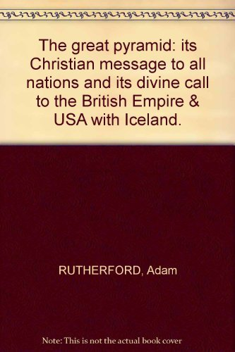THE GREAT PYRAMID; ITS CHRISTIAN MESSAGE TO ALL NATIONS; ITS DIVINE CALL TO THE BRITISH EMPIRE AND U.S.A. WITH ICELAND