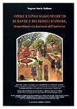 Opere e linguaggio segreto di Dante e dei fedeli d'amore, straordinari rischiaratori dell'universo