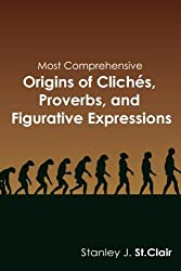 Most Comprehensive Origins of Cliches, Proverbs and Figurative Expressions by Stanley J. St. Clair (2013-03-06)
