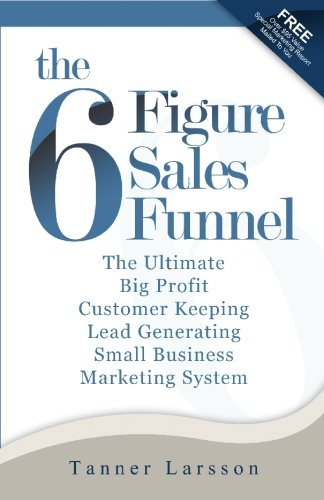 The Six Figure Sales Funnel: The Ultimate Big Profit Customer Keeping Lead Generating Small Business Marketing System: Volume 1