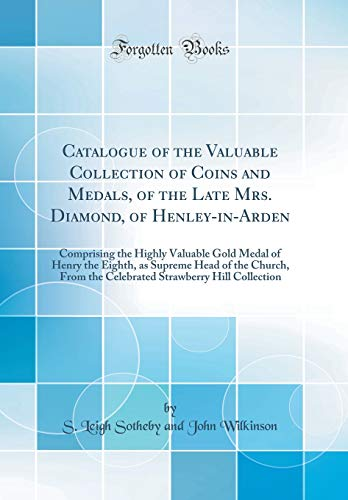 Catalogue of the Valuable Collection of Coins and Medals, of the Late Mrs. Diamond, of Henley-in-Arden: Comprising the Highly Valuable Gold Medal of ... the Celebrated Strawberry Hill Collection