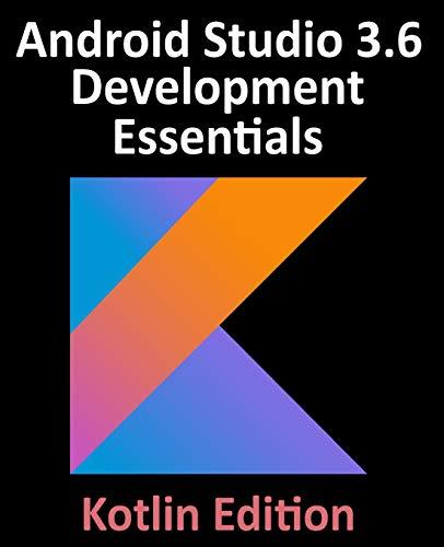 Android Studio 3.6 Development Essentials - Kotlin Edition: Developing Android 10 (Q) Apps Using Android Studio 3.6, Kotlin and Android Jetpack