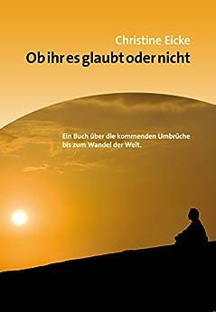 Ob ihr es glaubt oder nicht: Ein Buch über die kommenden Umbrüche bis zum Wandel der Welt