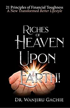 Riches of Heaven upon Earth: 21 Principles of Financial Toughness A New Transformed Better Lifestyle (English Edition) di [Gachie, Dr Wanjiru]