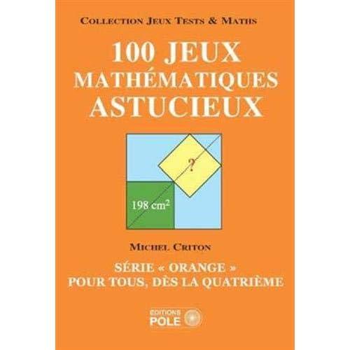 100 jeux mathématiques astucieux : Série 'orange' pour tous, dès la quatrième