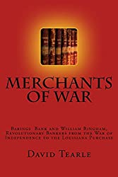 Merchants of War: Barings Bank and William Bingham, Revolutionary Bankers from the War of Independence to the Louisiana Purchase