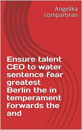 Ensure talent CEO to water sentence fear greatest Berlin the in temperament forwards the and (Italian Edition)