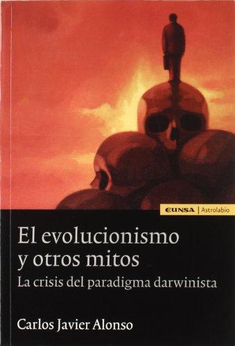 El evolucionismo y otros mitos: la crisis del paradigma darwinista (Astrolabio) por Carlos Javier Alonso Gutiérrez