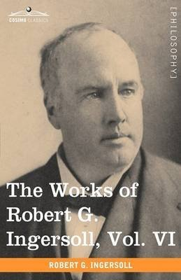 [(The Works of Robert G. Ingersoll, Vol. VI (in 12 Volumes))] [By (author) Colonel Robert Green Ingersoll] published on (November, 2009)