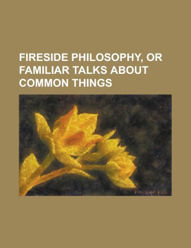 Fireside Philosophy;, Or, Familiar Talks about Common Things