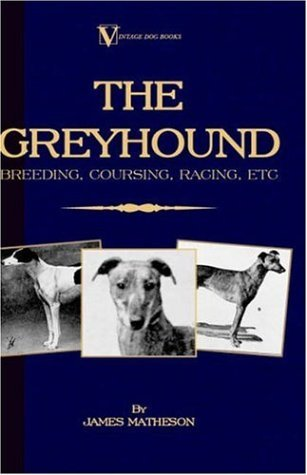 the-greyhound-breeding-coursing-racing-etc-a-vintage-dog-books-breed-classic-by-james-matheson-2005-