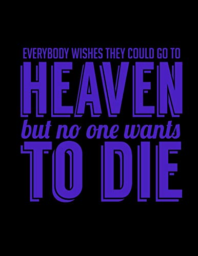 Everybody Wishes They Could Go To Heaven But No One Wants To Die: Journal & Doodle Notebook Diary: 120 Pages of Lined 8.5x11 Pages for Writing and Drawing (Die Smart Notebook 11)