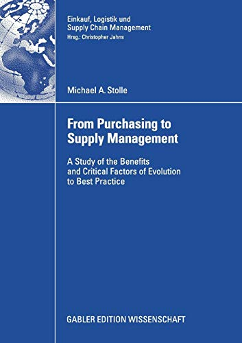 From Purchasing to Supply Management: A Study of the Benefits and Critical Factors of Evolution to Best Practice (Einkauf, Logistik und Supply Chain Management)