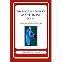 The Best Ever Book of Machinist Jokes: Lots and Lots of Jokes Specially Repurposed for You-Know-Who by Mark Geoffrey Young (2012-06-15)
