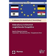 Föderalismus in historisch vergleichender Perspektive: Band 2: Föderale Systeme: Kaiserreich - Donaumonarchie - Europäische Union (Institut Fur ... for European Regional Research, Band 22)