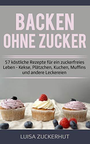 Backen ohne Zucker | 57 köstliche Rezepte für ein zuckerfreies Leben | Kekse, Plätzchen, Kuchen, Muffins und andere Leckereien: Zuckerfrei backen - Zuckerfrei leben - Leckereien Zucker