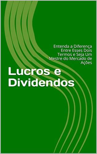 Lucros e Dividendos: Entenda a Diferença Entre Esses Dois Termos e Seja Um Mestre do Mercado de Ações (Portuguese Edition)