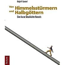 Von Himmelsstürmern und Halbgöttern: Eine kurze Geschichte Kassels