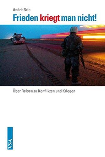 Frieden kriegt man nicht: Über Reisen zu Konflikten und Kriegen