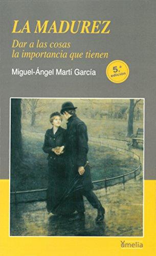 La madurez. Dar a las cosas la importancia que tienen (Yumelia autoayuda) por Miguel-Ángel Martí García