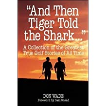"""[(And Then Tiger Told the Shark..."""" : A Collection of the Greatest True Golf Stories of All Time)] [By (author) Don Wade ] published on (October, 2000)"""