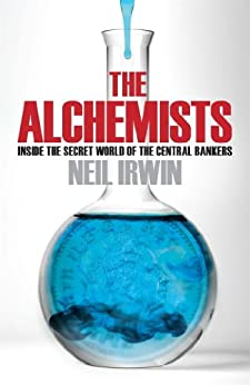 The Alchemists: Inside the secret world of central bankers by [Irwin, Neil]