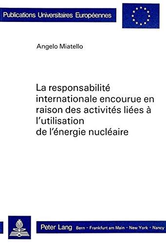 La responsabilité internationale encourue en raison des activités liées à l'utilisation de l'énergie nucléaire (Publications universitaires européennes. Série II, Droit) par Angelo Miatello