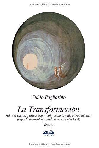 La Transformación - Sobre El Cuerpo Glorioso Espiritual Y Sobre La Nada Eterna Infernal: Según La Antropología Cristiana En Los Siglos I Y II por Guido Pagliarino