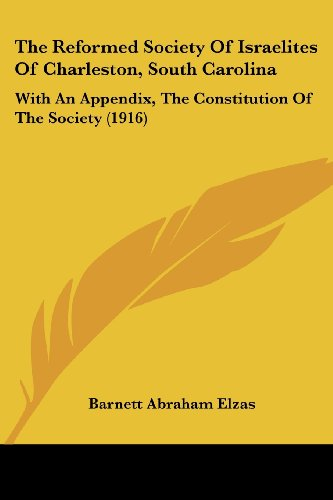 The Reformed Society of Israelites of Charleston, South Carolina: With an Appendix, the Constitution of the Society (1916)