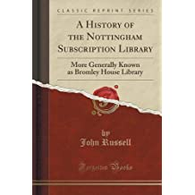 A History of the Nottingham Subscription Library: More Generally Known as Bromley House Library (Classic Reprint)