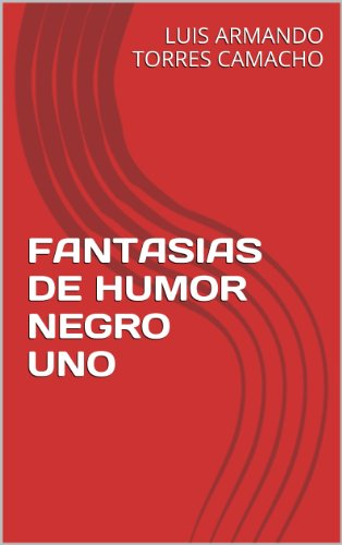 FANTASIAS DE HUMOR NEGRO UNO por LUIS ARMANDO TORRES CAMACHO